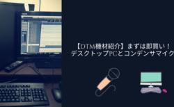 【DTM機材紹介】まずは即買い!デスクトップPCとコンデンサマイク。