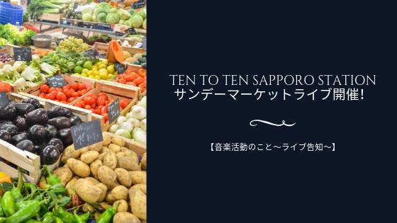 Ten to Ten Sapporo stationサンデーマーケットライブ開催!