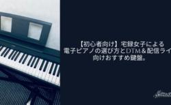【初心者向け】宅録女子による電子ピアノの選び方とDTM&配信ライブ向けおすすめ鍵盤。